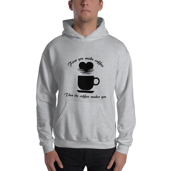 Hooded Sweatshirt - First you make coffee, then the coffee makes you - KreativPrints