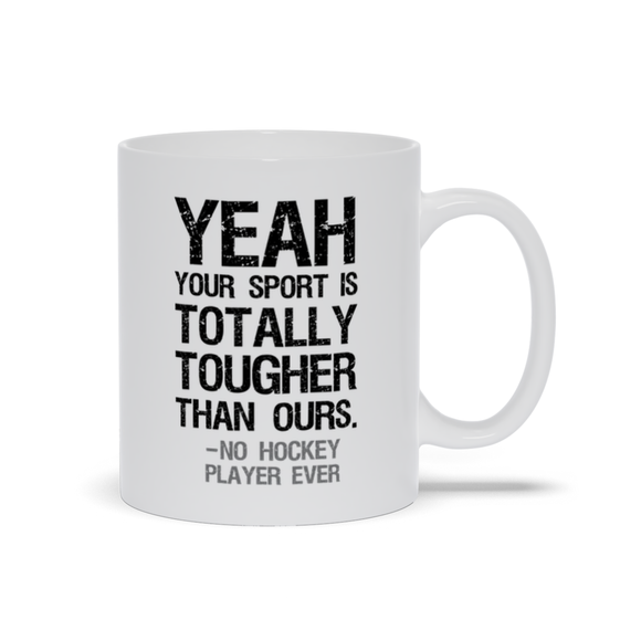 Yeah Your Sport is Totally Tougher Than Ours Said No Hockey Player Ever Ceramic Coffee Mug