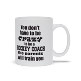 You Don't Have to Be Crazy to Be a Hockey Coach the Parents Will Train You Ceramic Coffee Mug