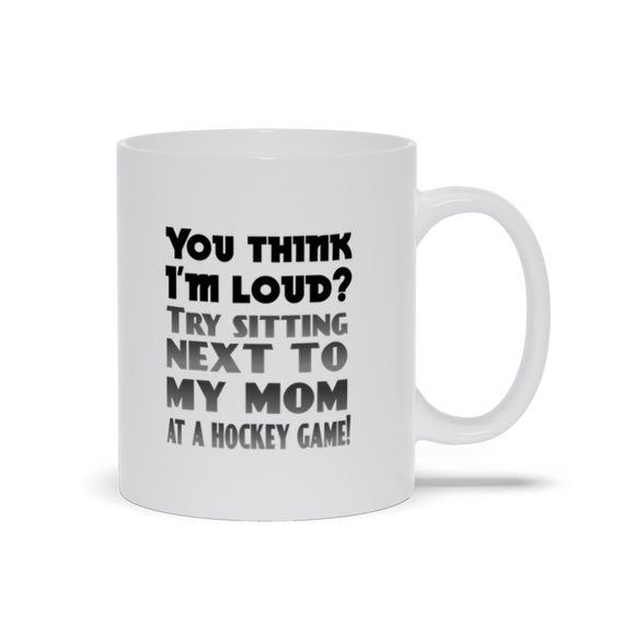 You Think I'm Loud Try Sitting Next to My Mom at a Hockey Game Ceramic Coffee Mug