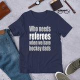 Who Needs Referees When We Have Hockey Dads Short-Sleeve Unisex T-Shirt