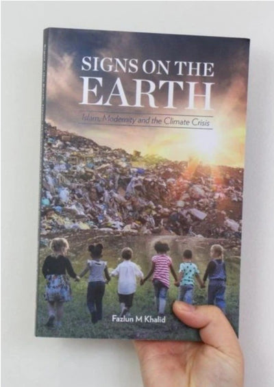 Signs On The Earth: Islam, Modernity and the Climate Crisis by Fazlun Khalid
