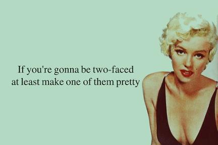 If you are going to be two faced, at least make one of them pretty