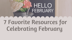 7 Favorite Resources for Celebrating February