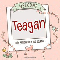 Welcome Teagan - Baby Memory Book and Journal: Personalized newborn gift and album for pregnancy and birth, name of baby Teagan on cover
