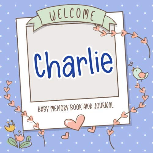 Welcome Charlie - Baby Memory Book and Journal: Personalized newborn gift and album for pregnancy and birth, name of baby Charlie on cover