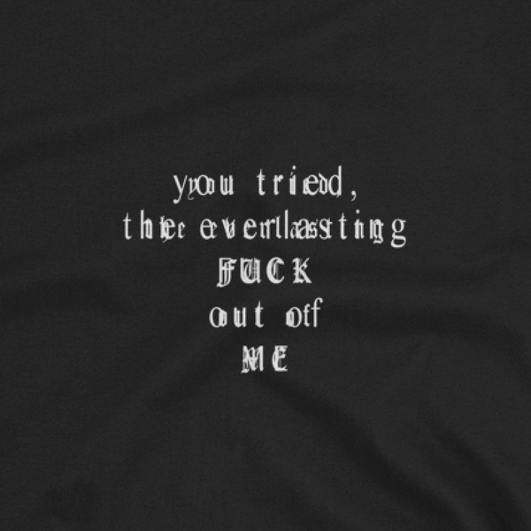 you tried, the everlasting, FUCK, out of Me. Tee [B/W]