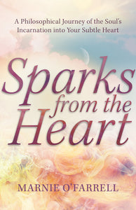 Sparks From The Heart: A Philosophical Journey Of The Soul's Incarnation Into Your Subtle Heart (pre-order)