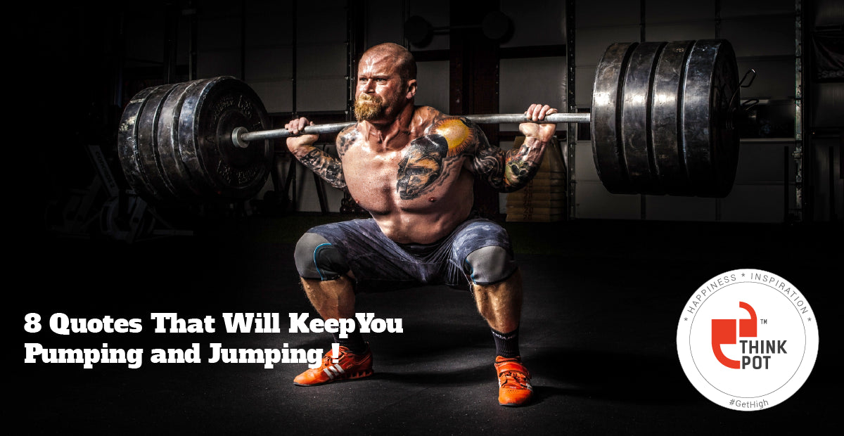 8 Gym Quotes That Will Keep You Pumping Jumping Thinkpot