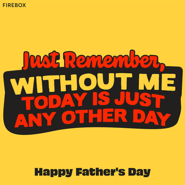 Funny Father's Day Messages - Just remember, without ME today is just any other day