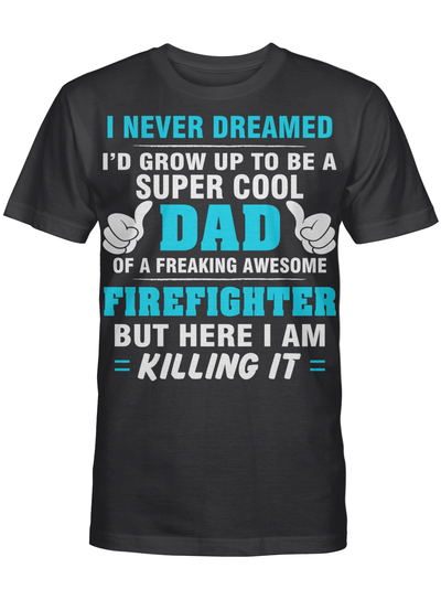 Firefighter Dad I'd Never Dreamed I Grow Up To Be Super Cool Firefighter Dad T Shirt
