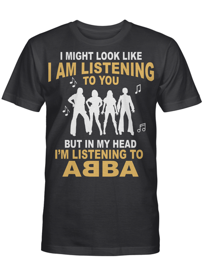 In My Head I'm Listening to A B B A Shirt I Might Look Like I'm Listening To You But T Shirt