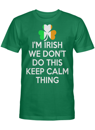 I M Irish We Don T Do This Keep Calm Thing T Shirt