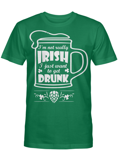 I M Not Really Irish I Just Want To Get Drunk T Shirt
