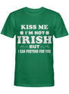 Kiss Me I M Not Irish But I Can Pretend For You T Shirt