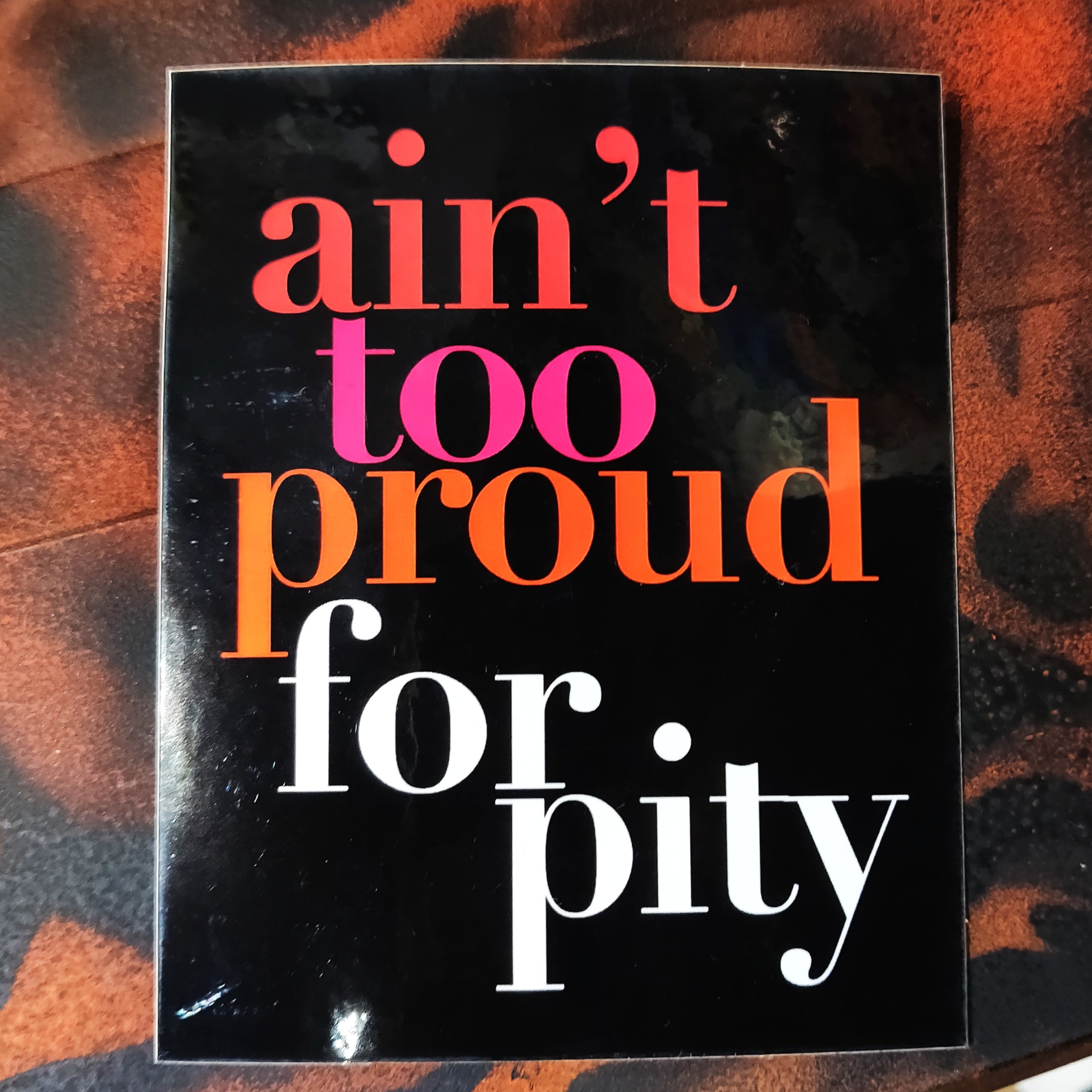 Ain't Too Proud for Pity STICKER