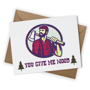 You Give Me Wood GREETING CARD