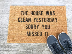 The house was clean yesterday sorry you missed it