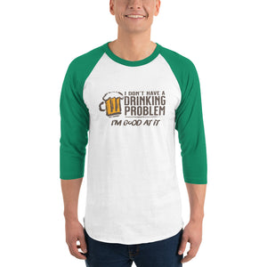 I Don't Have A Drinking Problem 3/4 sleeve raglan shirt