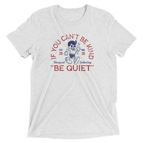 If you can't be kind, be quiet t-shirt