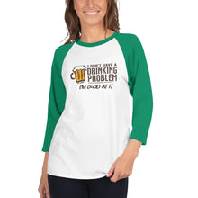 Load image into Gallery viewer, I Don't Have A Drinking Problem 3/4 sleeve raglan shirt
