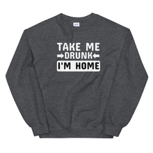 Load image into Gallery viewer, Take me drunk I'm home sweatshirt