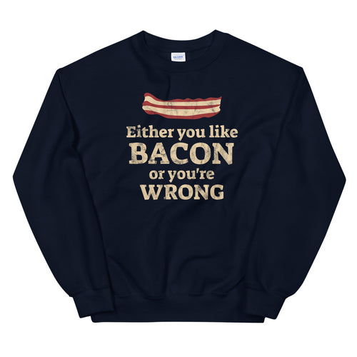 Either you like bacon or you're wrong sweatshirt