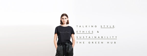 TALKING STYLE, ETHICS & SUSTAINABILITY | THE GREEN HUB