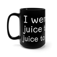 I went from Juice to Coffee (Black Mug 15oz)