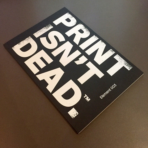 Print Isn't Dead | Element 003 FREE UK P&P