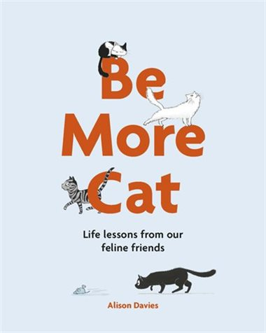Be More Cat: Life Lessons from our Feline Friends by Alison Davies