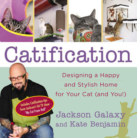 Catification: Designing a Happy and Stylish Home for Your Cat (and You!), by Jackson Galaxy & Kate Benjamin