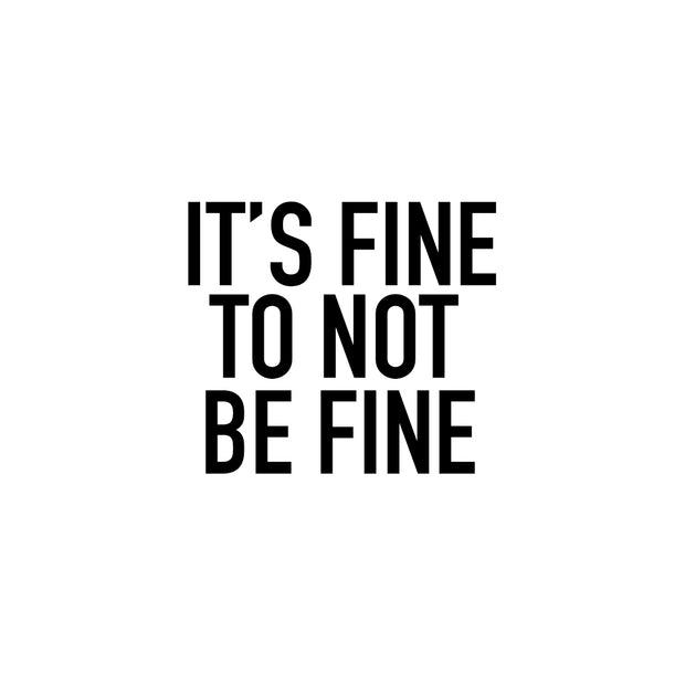 IT'S FINE TO NOT BE FINE