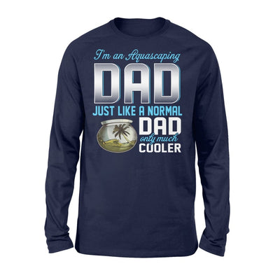 Aquascaping Dad Just Like A Normal Only Much Cooler Gift For Father Papa - Standard Long Sleeve - S / Navy