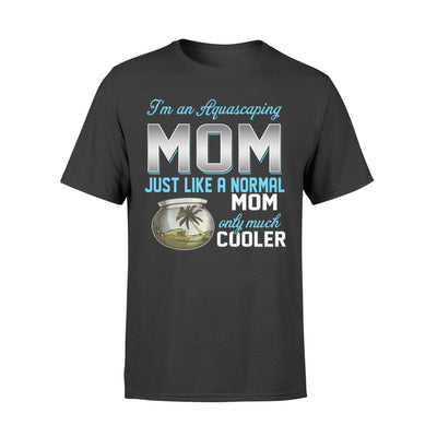 Aquascaping Mom Just Like A Normal Only Much Cooler Gift For Mother Mama - Standard T-shirt - S / Black