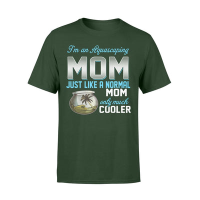 Aquascaping Mom Just Like A Normal Only Much Cooler Gift For Mother Mama - Standard T-shirt - S / Forest