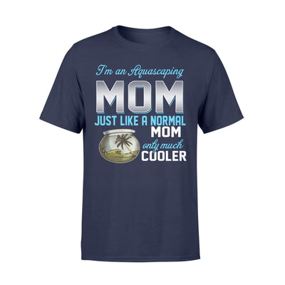 Aquascaping Mom Just Like A Normal Only Much Cooler Gift For Mother Mama - Standard T-shirt - S / Navy