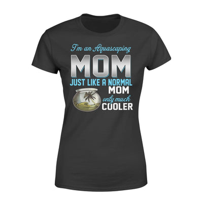 Aquascaping Mom Just Like A Normal Only Much Cooler Gift For Mother Mama - Standard Womens T-shirt - XS / Black