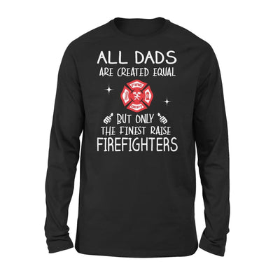 Firefighters Dad Gift All Dads Create Equal But Only The Finest Raise - Standard Long Sleeve - S / Black
