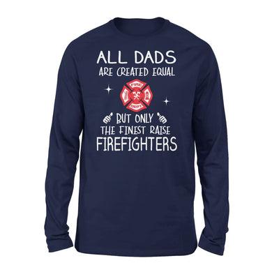 Firefighters Dad Gift All Dads Create Equal But Only The Finest Raise - Standard Long Sleeve - S / Navy