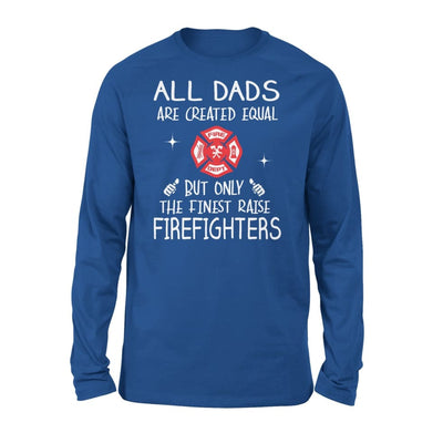 Firefighters Dad Gift All Dads Create Equal But Only The Finest Raise - Standard Long Sleeve - S / Royal