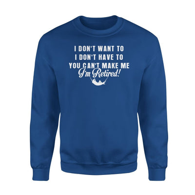 Funny Retired Shirt Retirement I Dont Want To You Cant Make Me - Standard Fleece Sweatshirt - S / Royal