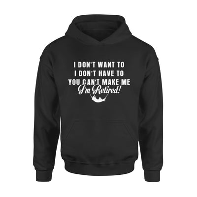 Funny Retired Shirt Retirement I Dont Want To You Cant Make Me - Standard Hoodie - S / Black