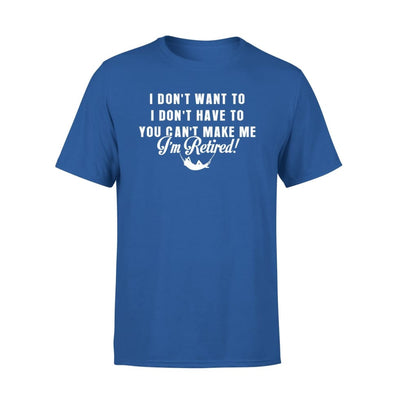 Funny Retired Shirt Retirement I Dont Want To You Cant Make Me - Standard Tee - S / Royal