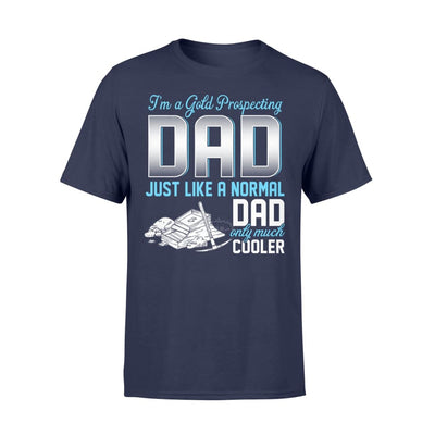 Gold Prospecting Dad Just Like A Normal Only Much Cooler Gift For Father Papa - Standard T-shirt - S / Navy