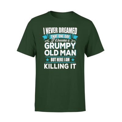 Grumpy Old Man Gift I Never Dreamed Become But Here Im Killing It - Premium Tee - XS / Forest