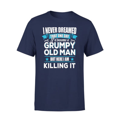 Grumpy Old Man Gift I Never Dreamed Become But Here Im Killing It - Premium Tee - XS / Navy