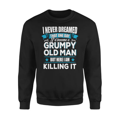 Grumpy Old Man Gift I Never Dreamed Become But Here Im Killing It - Standard Fleece Sweatshirt - S / Black