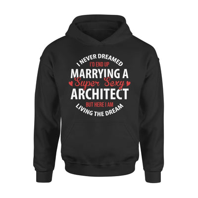 I Never Dreamed Id End Up Marrying A Super Sexy Architect But Here Am Living The Dream - Standard Hoodie - S / Black