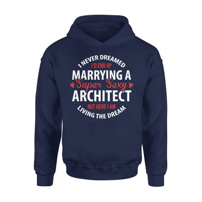 I Never Dreamed Id End Up Marrying A Super Sexy Architect But Here Am Living The Dream - Standard Hoodie - S / Navy